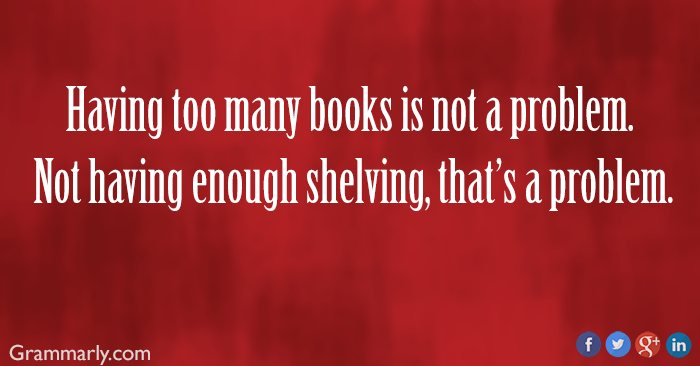 Meme. Having too many books is not a problem. Not having enough shelving, that's a problem.